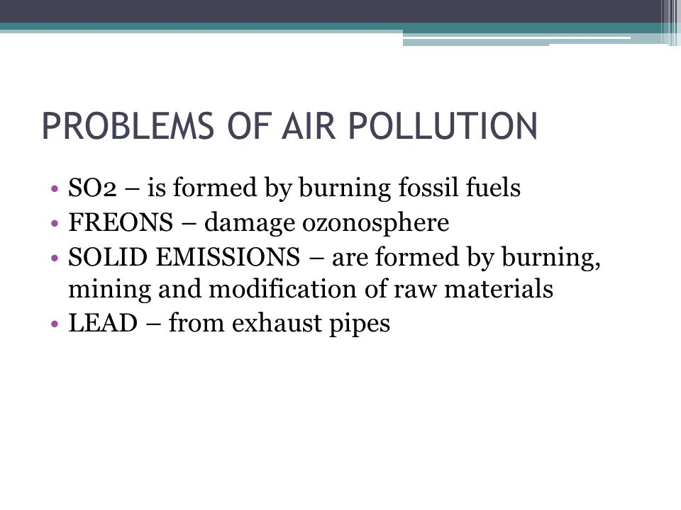 PROBLEMS OF AIR POLLUTION SO2 – is formed by burning fossil fuels FREONS – damage ozonosphere SOLID EMISSIONS – are formed by burning, mining and modification of raw materials LEAD – from exhaust pipes