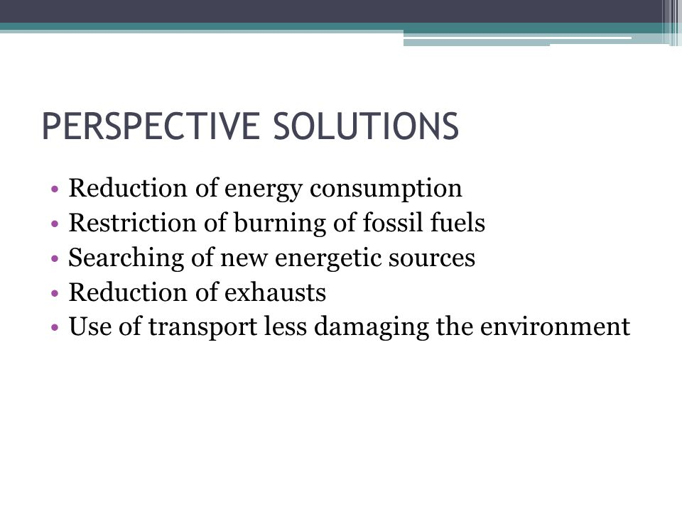 PERSPECTIVE SOLUTIONS Reduction of energy consumption Restriction of burning of fossil fuels Searching of new energetic sources Reduction of exhausts Use of transport less damaging the environment