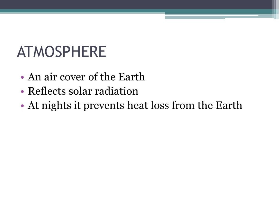 ATMOSPHERE An air cover of the Earth Reflects solar radiation At nights it prevents heat loss from the Earth