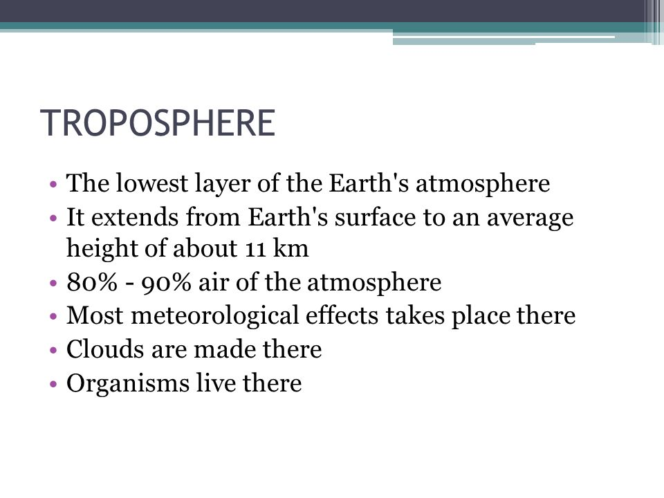 TROPOSPHERE The lowest layer of the Earth s atmosphere It extends from Earth s surface to an average height of about 11 km 80% - 90% air of the atmosphere Most meteorological effects takes place there Clouds are made there Organisms live there