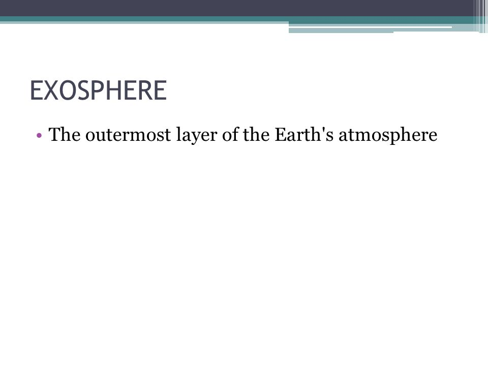 EXOSPHERE The outermost layer of the Earth's atmosphere