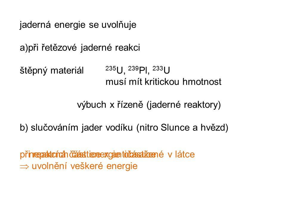 jaderná energie se uvolňuje a)při řetězové jaderné reakci štěpný materiál 235 U, 239 Pl, 233 U musí mít kritickou hmotnost výbuch x řízeně (jaderné reaktory) b) slučováním jader vodíku (nitro Slunce a hvězd) nepatrná část energie obsažené v látcepři reakcích částice x antičástice  uvolnění veškeré energie