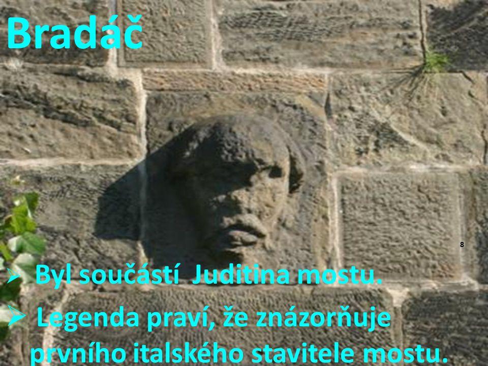 Bradáč  Byl součástí Juditina mostu.  Legenda praví, že znázorňuje prvního italského stavitele mostu. 8