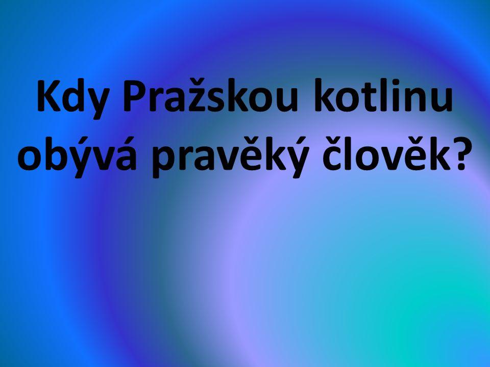 Kdy Pražskou kotlinu obývá pravěký člověk?