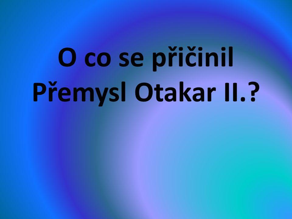 O co se přičinil Přemysl Otakar II.?