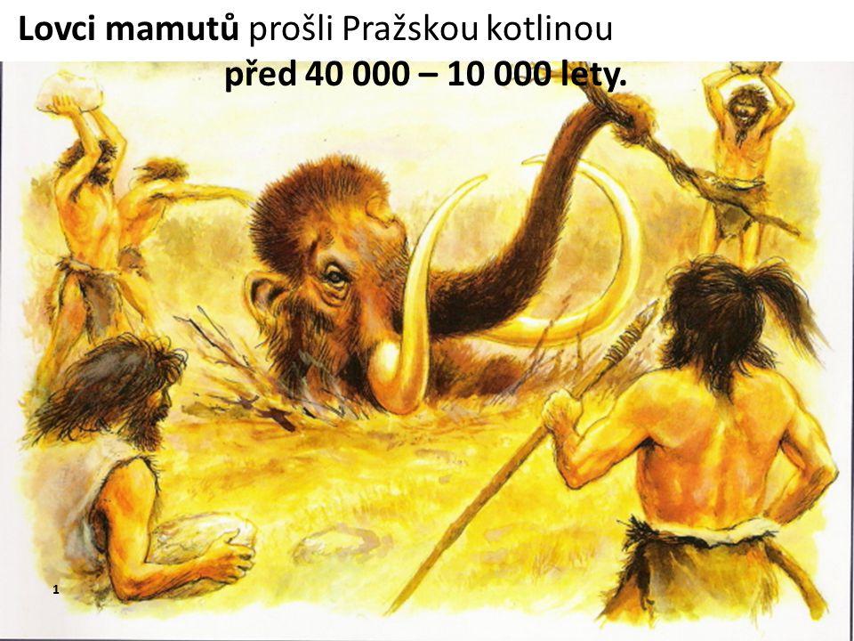 Lovci mamutů prošli Pražskou kotlinou před 40 000 – 10 000 lety. 1