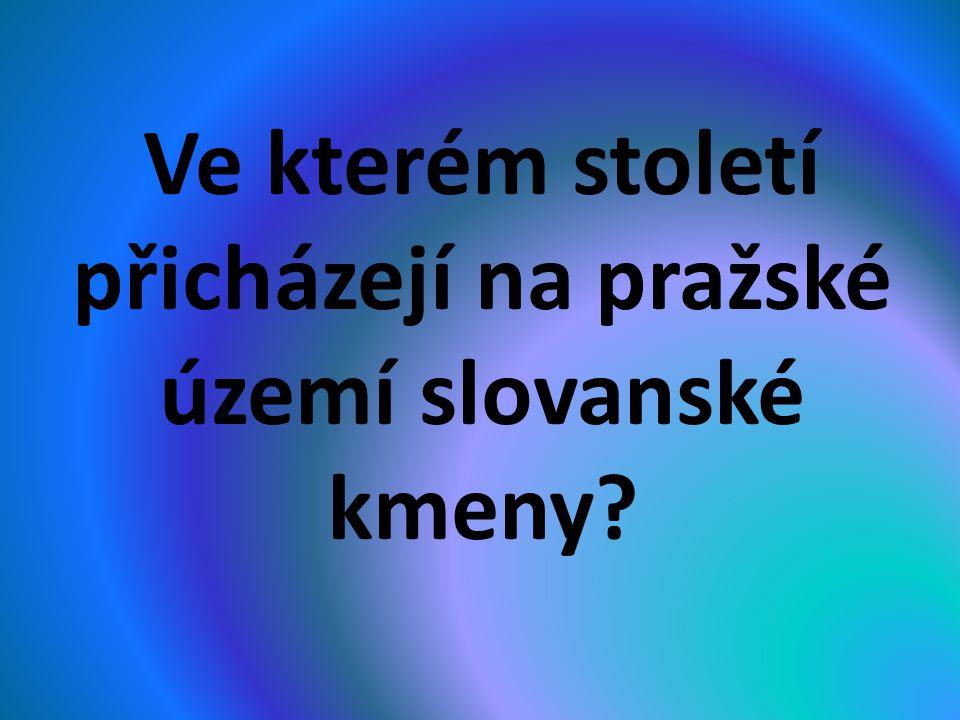 Ve kterém století přicházejí na pražské území slovanské kmeny?