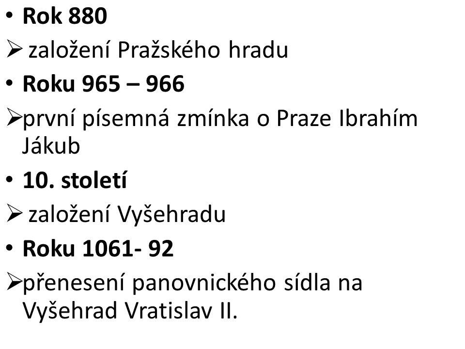 Rok 880  založení Pražského hradu Roku 965 – 966  první písemná zmínka o Praze Ibrahím Jákub 10. století  založení Vyšehradu Roku 1061- 92  přenes