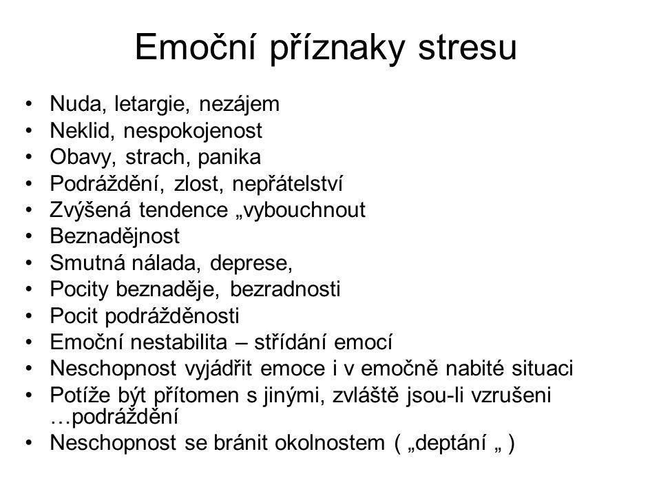 """Emoční příznaky stresu Nuda, letargie, nezájem Neklid, nespokojenost Obavy, strach, panika Podráždění, zlost, nepřátelství Zvýšená tendence """"vybouchnout Beznadějnost Smutná nálada, deprese, Pocity beznaděje, bezradnosti Pocit podrážděnosti Emoční nestabilita – střídání emocí Neschopnost vyjádřit emoce i v emočně nabité situaci Potíže být přítomen s jinými, zvláště jsou-li vzrušeni …podráždění Neschopnost se bránit okolnostem ( """"deptání """" )"""