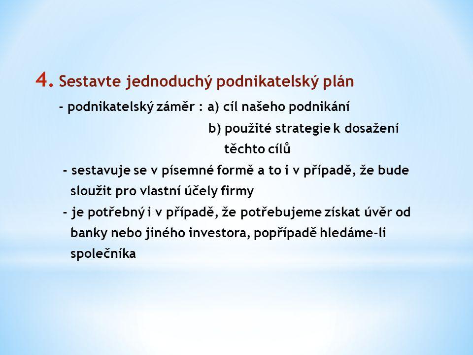 4. Sestavte jednoduchý podnikatelský plán - podnikatelský záměr : a) cíl našeho podnikání b) použité strategie k dosažení těchto cílů - sestavuje se v