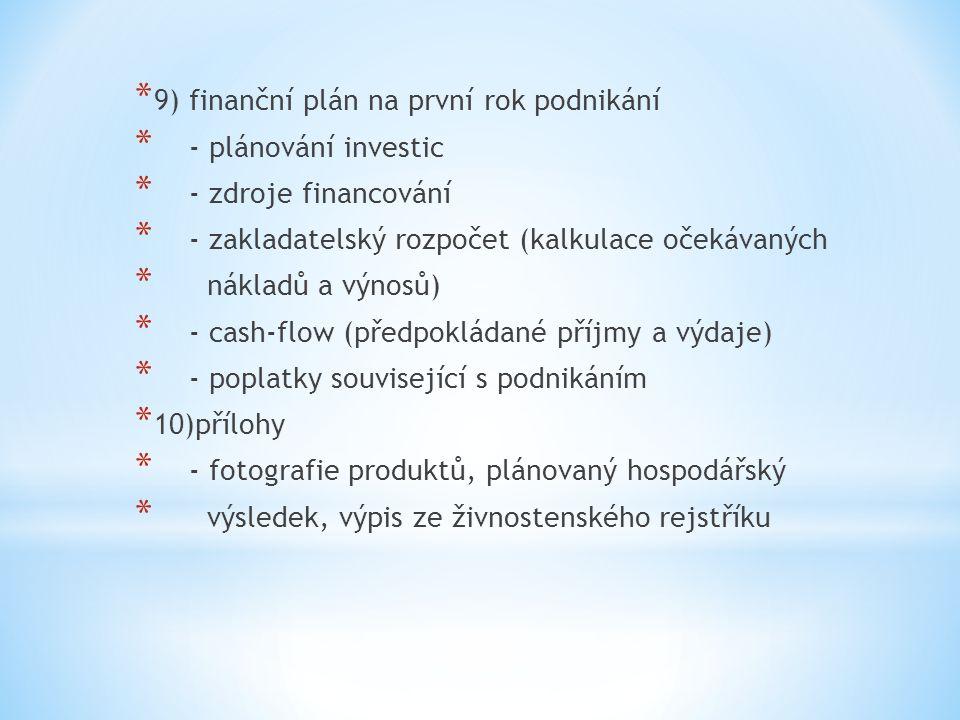* 9) finanční plán na první rok podnikání * - plánování investic * - zdroje financování * - zakladatelský rozpočet (kalkulace očekávaných * nákladů a výnosů) * - cash-flow (předpokládané příjmy a výdaje) * - poplatky související s podnikáním * 10)přílohy * - fotografie produktů, plánovaný hospodářský * výsledek, výpis ze živnostenského rejstříku