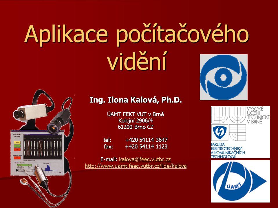 Aplikace počítačového vidění Ing. Ilona Kalová, Ph.D. ÚAMT FEKT VUT v Brně Kolejní 2906/4 61200 Brno CZ tel: +420 54114 3647 fax: +420 54114 1123 E-ma