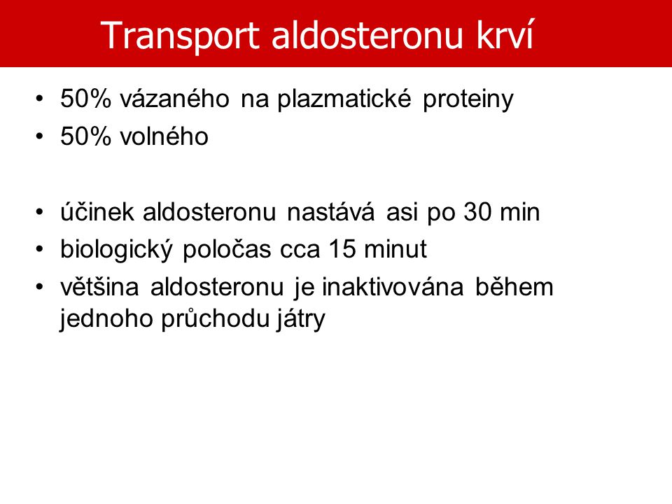 Transport aldosteronu krví 50% vázaného na plazmatické proteiny 50% volného účinek aldosteronu nastává asi po 30 min biologický poločas cca 15 minut v