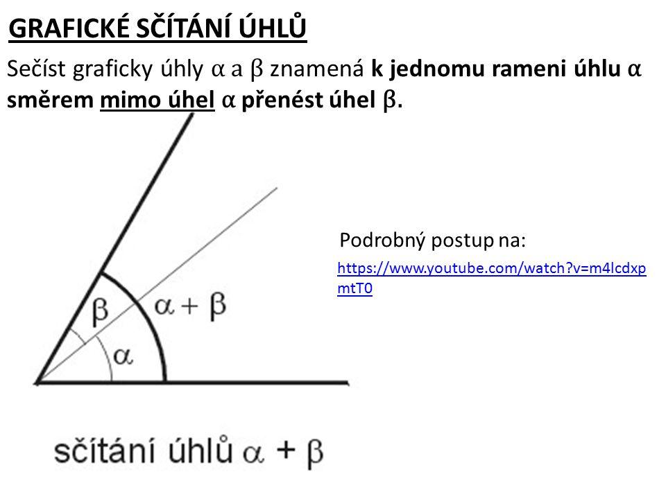 GRAFICKÉ SČÍTÁNÍ ÚHLŮ Sečíst graficky úhly α a β znamená k jednomu rameni úhlu α směrem mimo úhel α přenést úhel β. https://www.youtube.com/watch?v=m4