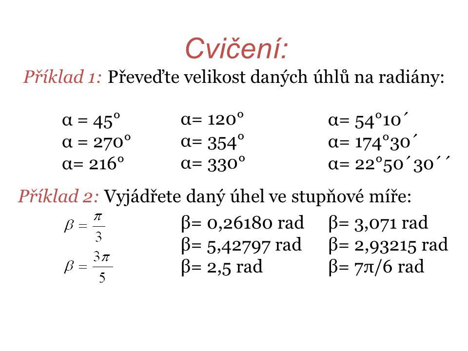 Cvičení: Příklad 1: Převeďte velikost daných úhlů na radiány: Příklad 2: Vyjádřete daný úhel ve stupňové míře: α= 120° α= 354° α= 330° α = 45° α = 270