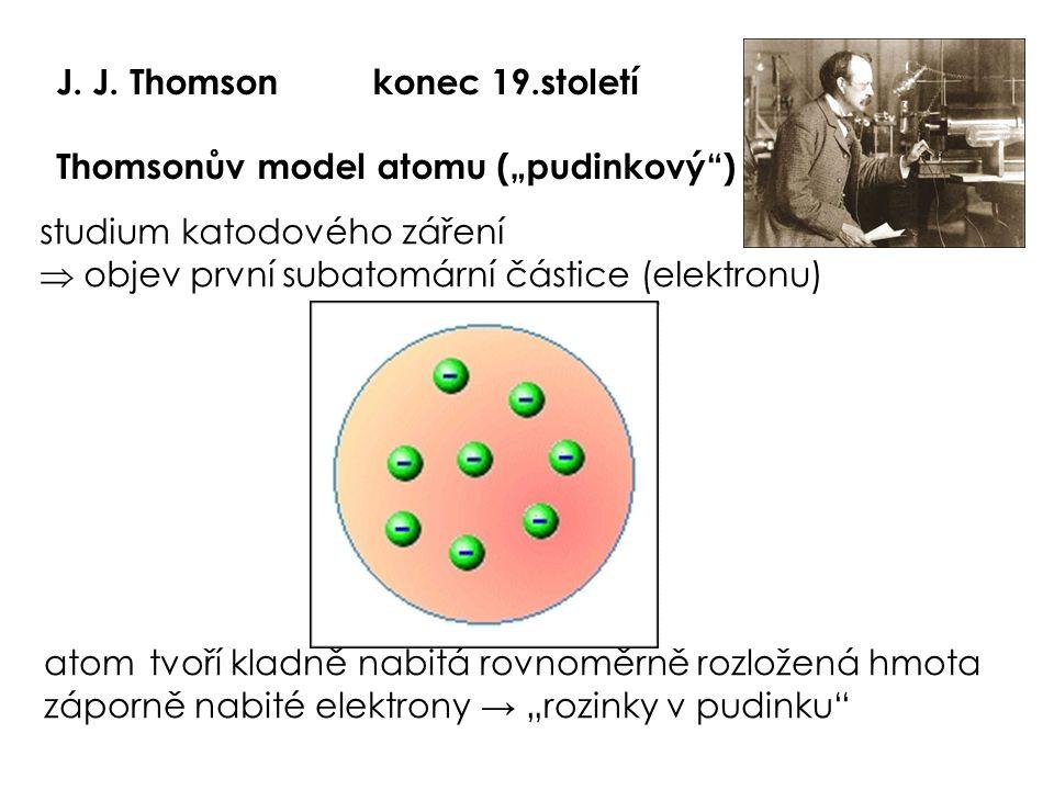 """J. J. Thomsonkonec 19.století Thomsonův model atomu (""""pudinkový"""") studium katodového záření  objev první subatomární částice (elektronu) atomtvoří kl"""