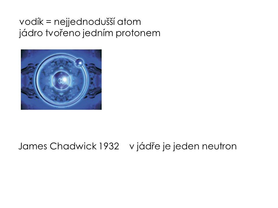 vodík = nejjednodušší atom jádro tvořeno jedním protonem James Chadwick 1932v jádře je jeden neutron