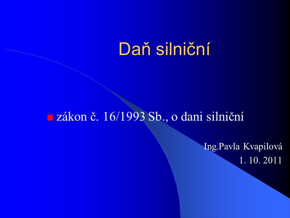 Daň silniční zákon č. 16/1993 Sb., o dani silniční Ing.Pavla Kvapilová 1. 10. 2011