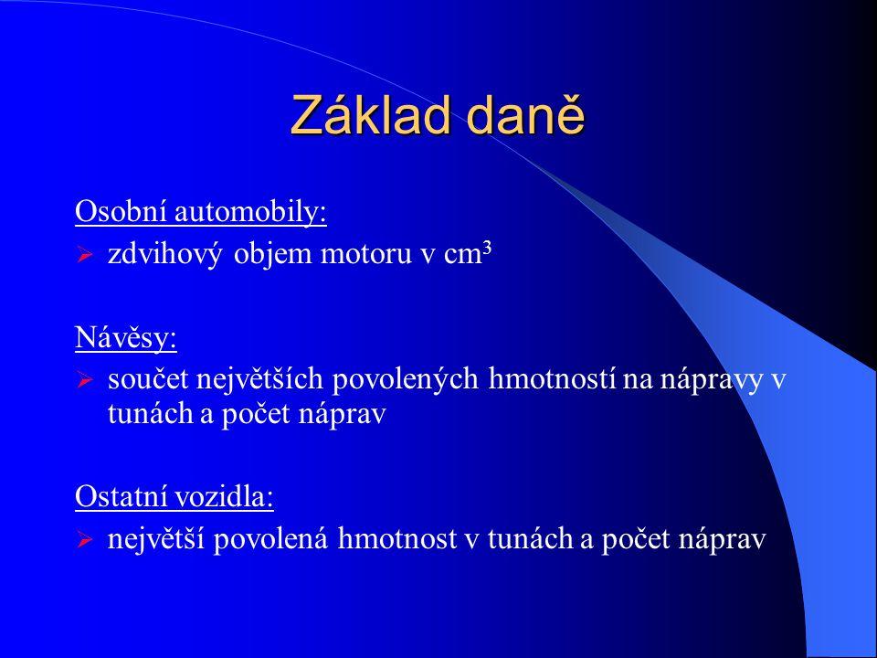 Základ daně Osobní automobily:  zdvihový objem motoru v cm 3 Návěsy:  součet největších povolených hmotností na nápravy v tunách a počet náprav Osta