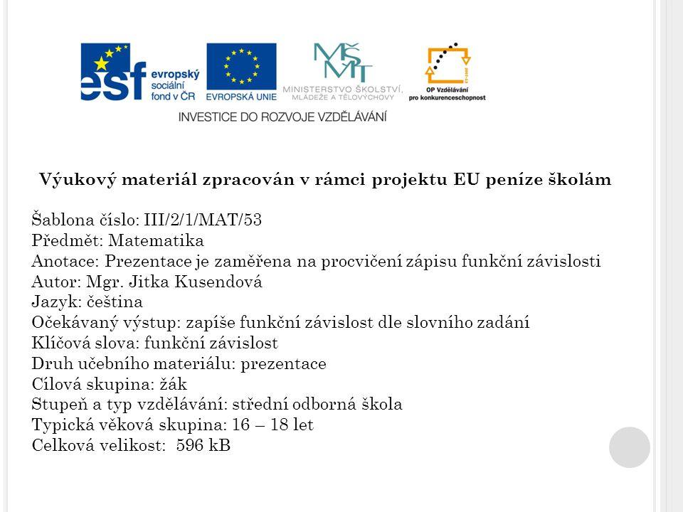 Výukový materiál zpracován v rámci projektu EU peníze školám Šablona číslo: III/2/1/MAT/53 Předmět: Matematika Anotace: Prezentace je zaměřena na procvičení zápisu funkční závislosti Autor: Mgr.