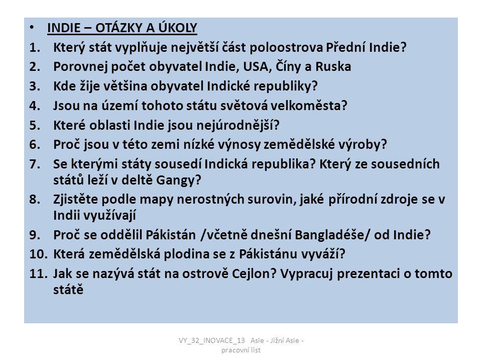 INDIE – OTÁZKY A ÚKOLY 1.Který stát vyplňuje největší část poloostrova Přední Indie? 2.Porovnej počet obyvatel Indie, USA, Číny a Ruska 3.Kde žije vět