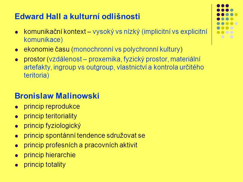 Edward Hall a kulturní odlišnosti komunikační kontext – vysoký vs nízký (implicitní vs explicitní komunikace) ekonomie času (monochronní vs polychronní kultury) prostor (vzdálenost – proxemika, fyzický prostor, materiální artefakty, ingroup vs outgroup, vlastnictví a kontrola určitého teritoria) Bronislaw Malinowski princip reprodukce princip teritoriality princip fyziologický princip spontánní tendence sdružovat se princip profesních a pracovních aktivit princip hierarchie princip totality