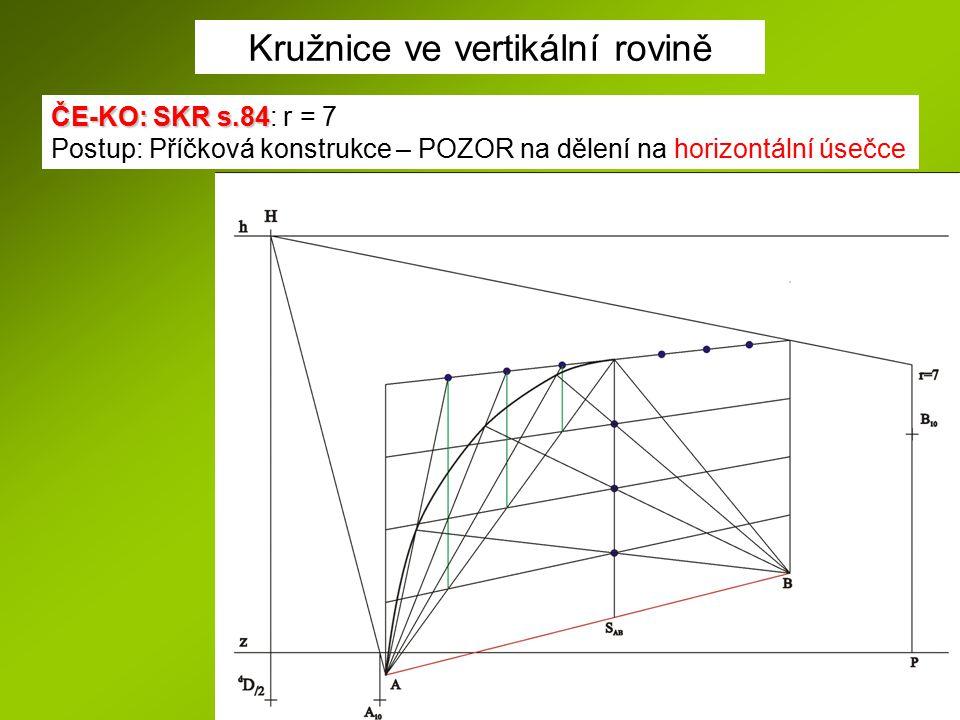 Kružnice ve vertikální rovině ČE-KO: SKR s.84 ČE-KO: SKR s.84: r = 7 Postup: Příčková konstrukce – POZOR na dělení na horizontální úsečce