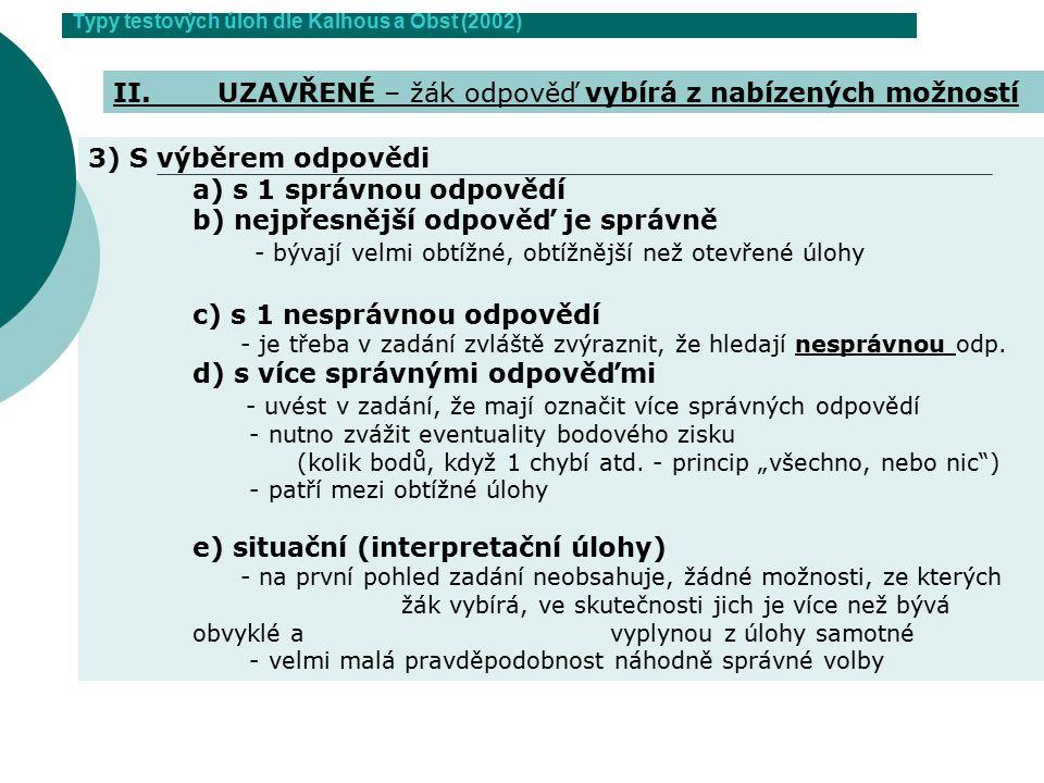 Typy testových úloh dle Kalhous a Obst (2002) 3) S výběrem odpovědi a) s 1 správnou odpovědí b) nejpřesnější odpověď je správně - bývají velmi obtížné