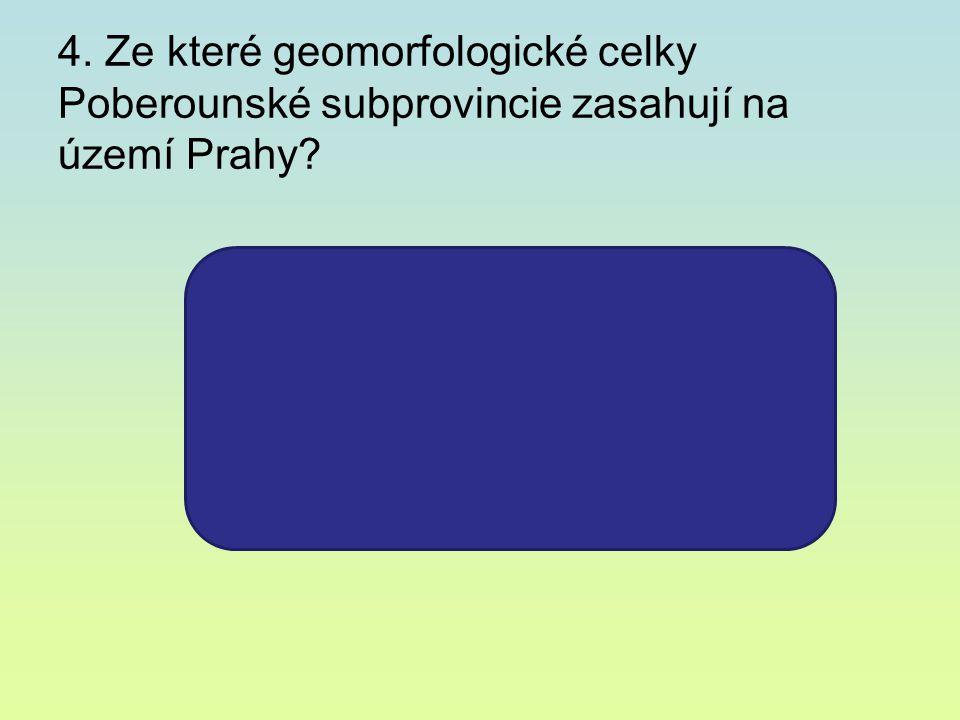 4. Ze které geomorfologické celky Poberounské subprovincie zasahují na území Prahy? – Pražská plošina –Hořovická pahorkatina –Brdská vrchovina –Středo