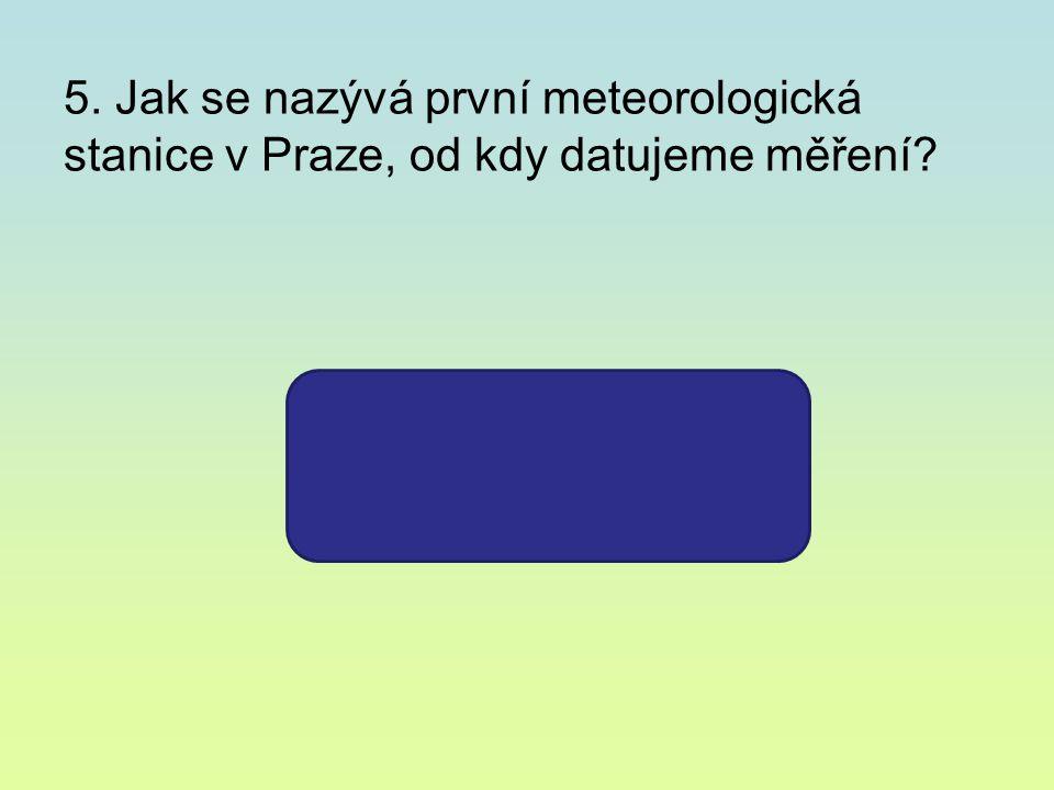 5. Jak se nazývá první meteorologická stanice v Praze, od kdy datujeme měření? KLEMENTINUM 1775