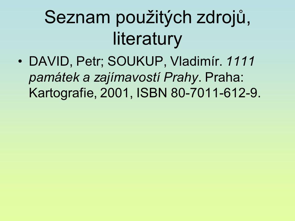 Seznam použitých zdrojů, literatury DAVID, Petr; SOUKUP, Vladimír. 1111 památek a zajímavostí Prahy. Praha: Kartografie, 2001, ISBN 80-7011-612-9.