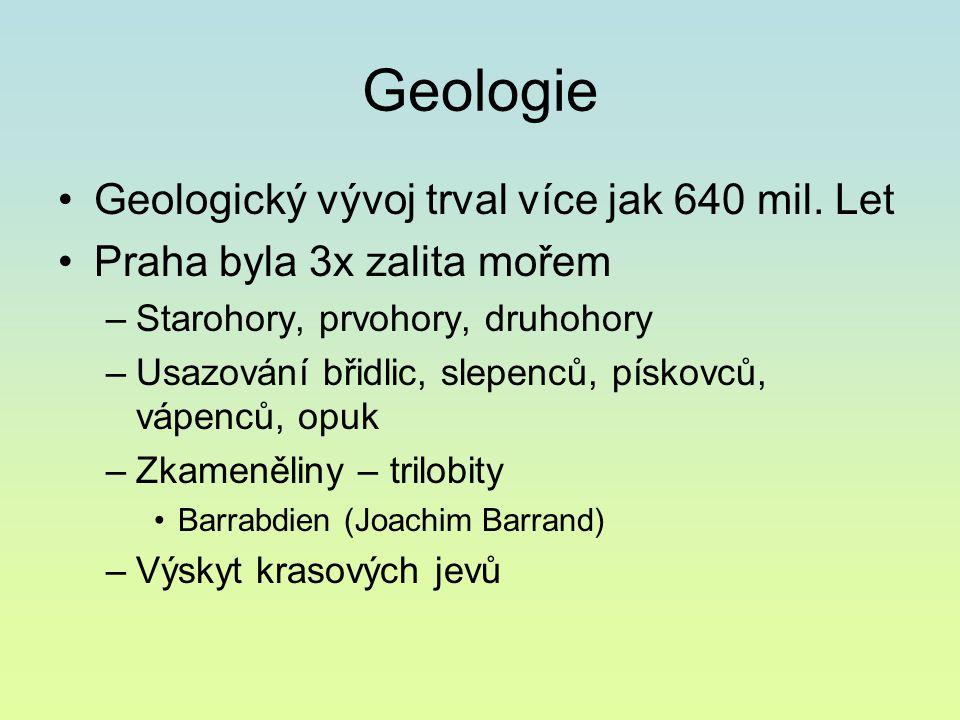 Geologie Geologický vývoj trval více jak 640 mil. Let Praha byla 3x zalita mořem –Starohory, prvohory, druhohory –Usazování břidlic, slepenců, pískovc