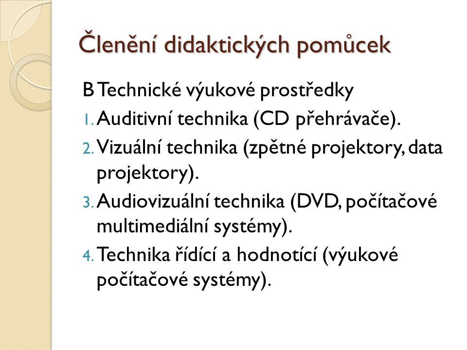 Členění didaktických pomůcek B Technické výukové prostředky 1. Auditivní technika (CD přehrávače). 2. Vizuální technika (zpětné projektory, data proje