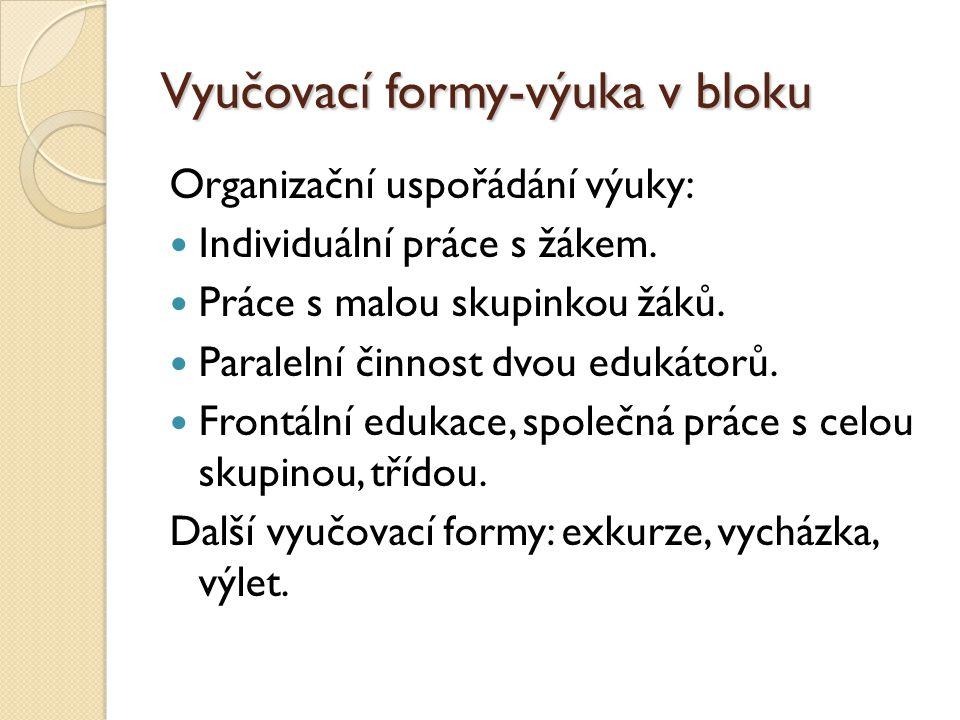 Vyučovací formy-výuka v bloku Organizační uspořádání výuky: Individuální práce s žákem. Práce s malou skupinkou žáků. Paralelní činnost dvou edukátorů