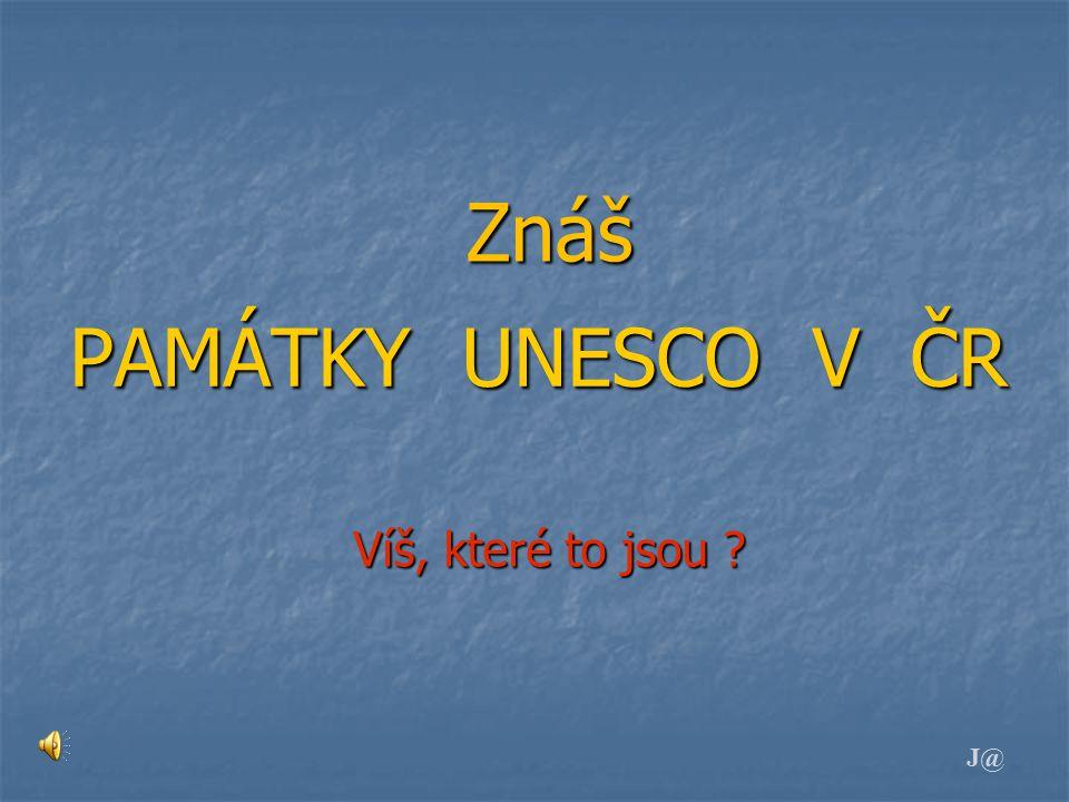 PAMÁTKY UNESCO V ČR Znáš Víš, které to jsou ? J@
