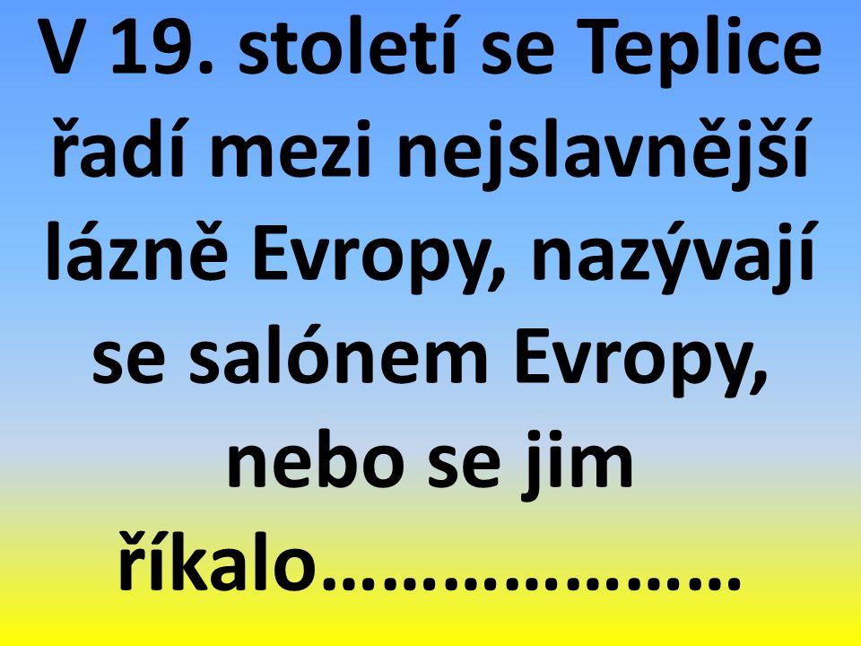 V 19. století se Teplice řadí mezi nejslavnější lázně Evropy, nazývají se salónem Evropy, nebo se jim říkalo…………………