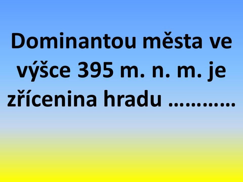 Dominantou města ve výšce 395 m. n. m. je zřícenina hradu …………