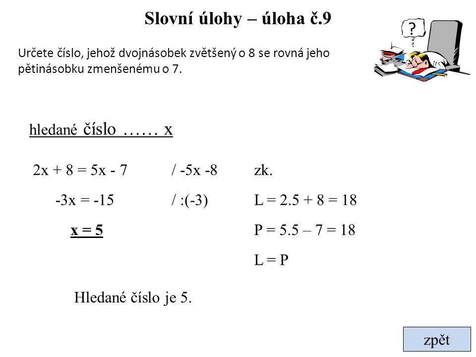 zpět Slovní úlohy – úloha č.9 Určete číslo, jehož dvojnásobek zvětšený o 8 se rovná jeho pětinásobku zmenšenému o 7. hledané číslo …… x / -5x -82x + 8