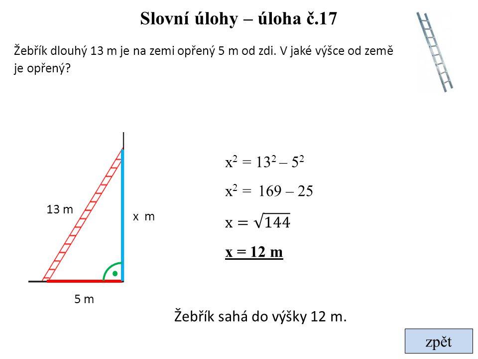 Slovní úlohy – úloha č.17 Žebřík dlouhý 13 m je na zemi opřený 5 m od zdi. V jaké výšce od země je opřený? 5 m 13 m x m Žebřík sahá do výšky 12 m.