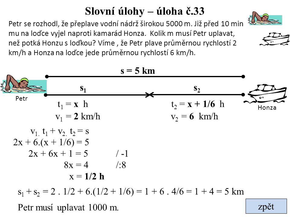 zpět Slovní úlohy – úloha č.33 t 2 = x + 1/6 h v 2 = 6 km/h t 1 = x h v 1 = 2 km/h s1s1 s2s2 s = 5 km 2x + 6.(x + 1/6) = 5 2x + 6x + 1 = 5 8x = 4 / -1
