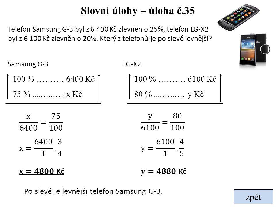 Slovní úlohy – úloha č.35 zpět Telefon Samsung G-3 byl z 6 400 Kč zlevněn o 25%, telefon LG-X2 byl z 6 100 Kč zlevněn o 20%. Který z telefonů je po sl