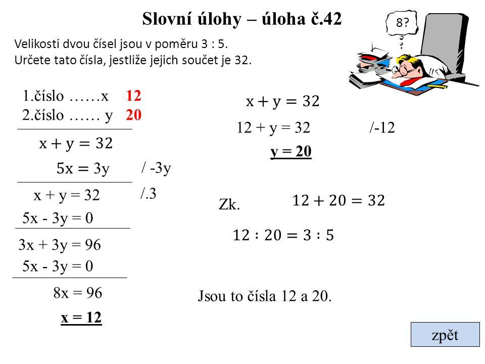 Slovní úlohy – úloha č.42 Velikosti dvou čísel jsou v poměru 3 : 5. Určete tato čísla, jestliže jejich součet je 32. zpět 1.číslo ……x 2.číslo …… y 8x