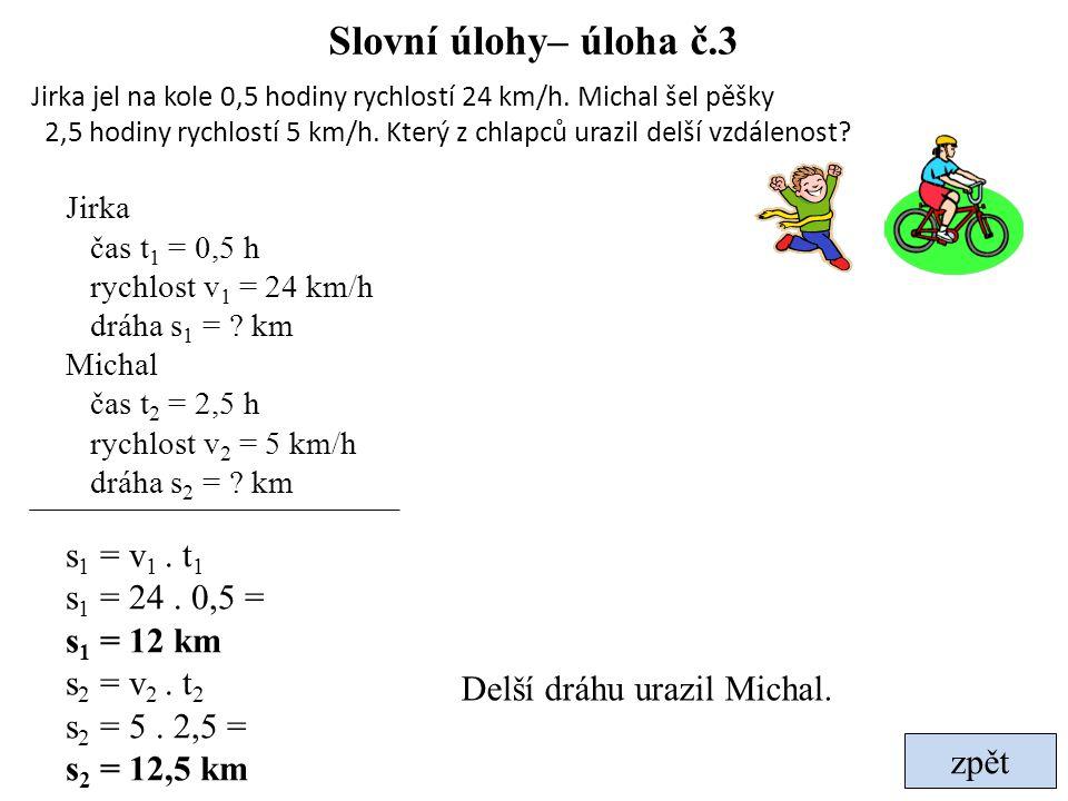 Slovní úlohy– úloha č.3 zpět Jirka jel na kole 0,5 hodiny rychlostí 24 km/h. Michal šel pěšky 2,5 hodiny rychlostí 5 km/h. Který z chlapců urazil delš