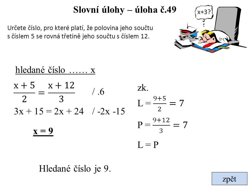 Slovní úlohy – úloha č.49 Určete číslo, pro které platí, že polovina jeho součtu s číslem 5 se rovná třetině jeho součtu s číslem 12. hledané číslo ……