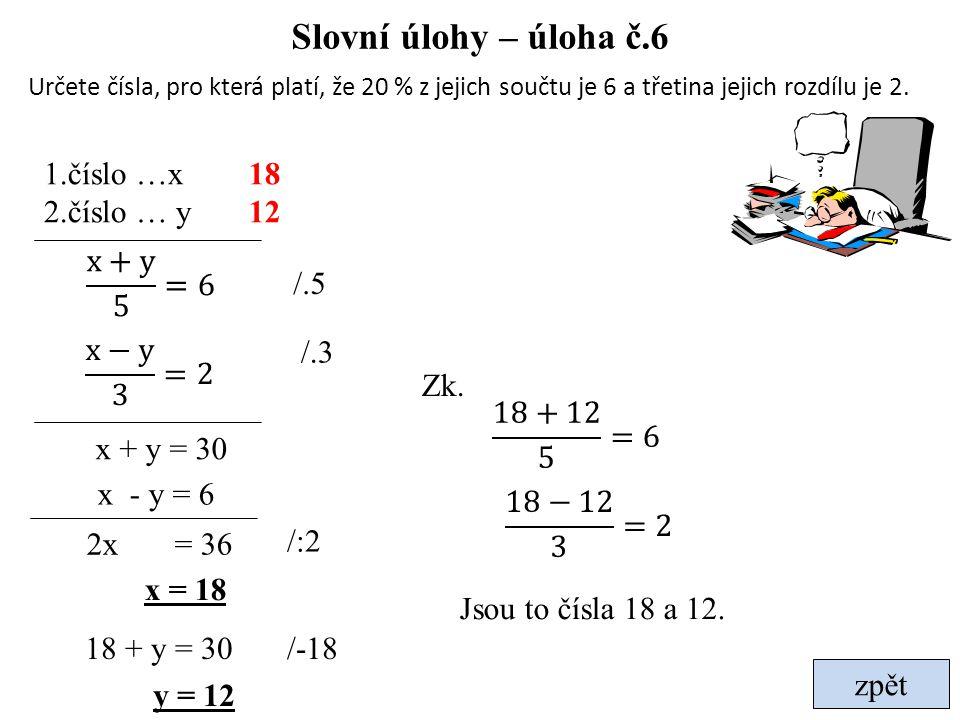 zpět Slovní úlohy – úloha č.6 Určete čísla, pro která platí, že 20 % z jejich součtu je 6 a třetina jejich rozdílu je 2. 1.číslo …x 2.číslo … y 2x = 3