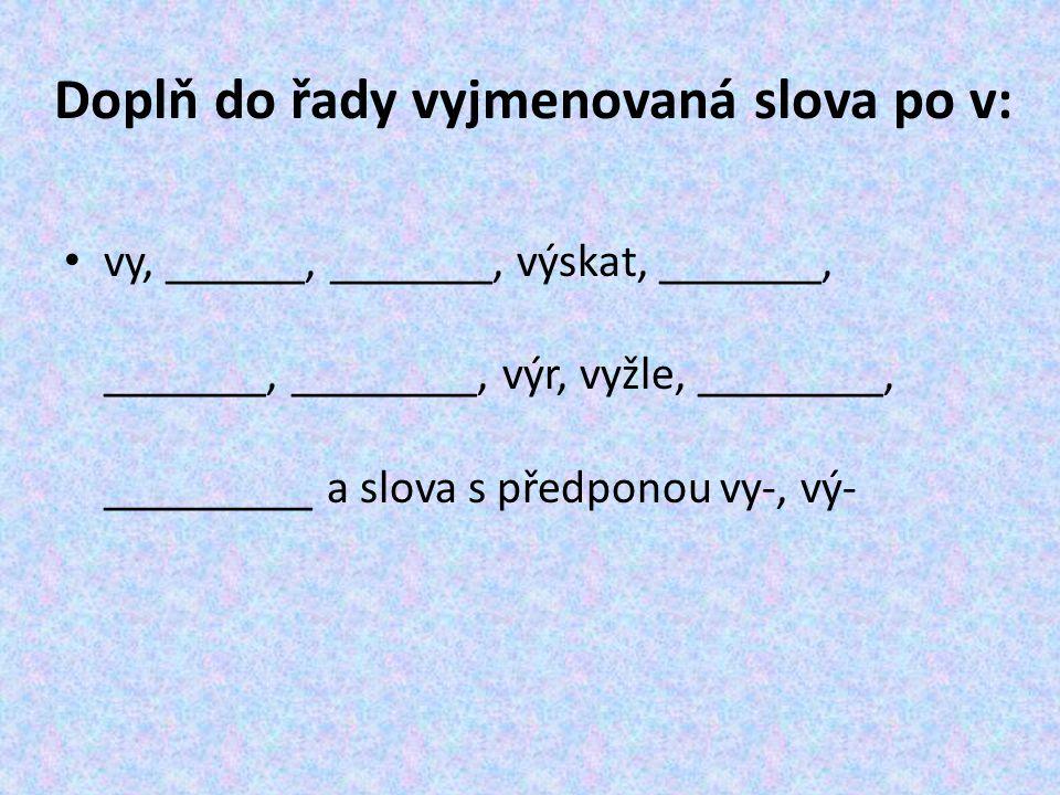 Doplň do řady vyjmenovaná slova po v: vy, ______, _______, výskat, _______, _______, ________, výr, vyžle, ________, _________ a slova s předponou vy-, vý-