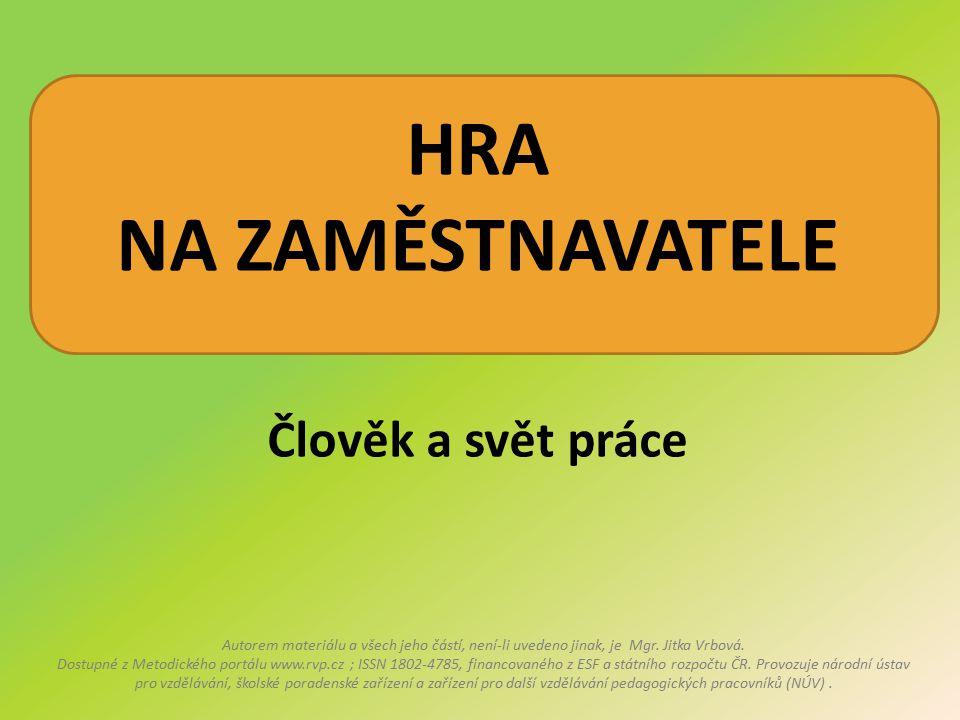 HRA NA ZAMĚSTNAVATELE Člověk a svět práce Autorem materiálu a všech jeho částí, není-li uvedeno jinak, je Mgr. Jitka Vrbová. Dostupné z Metodického po