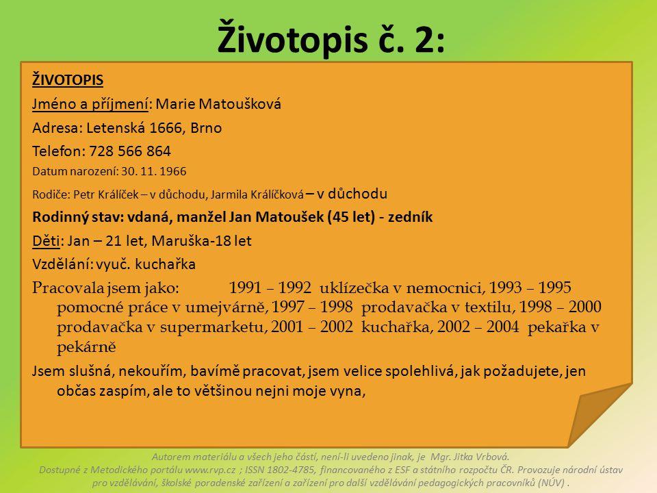 Životopis č. 2: ŽIVOTOPIS Jméno a příjmení: Marie Matoušková Adresa: Letenská 1666, Brno Telefon: 728 566 864 Datum narození: 30. 11. 1966 Rodiče: Pet