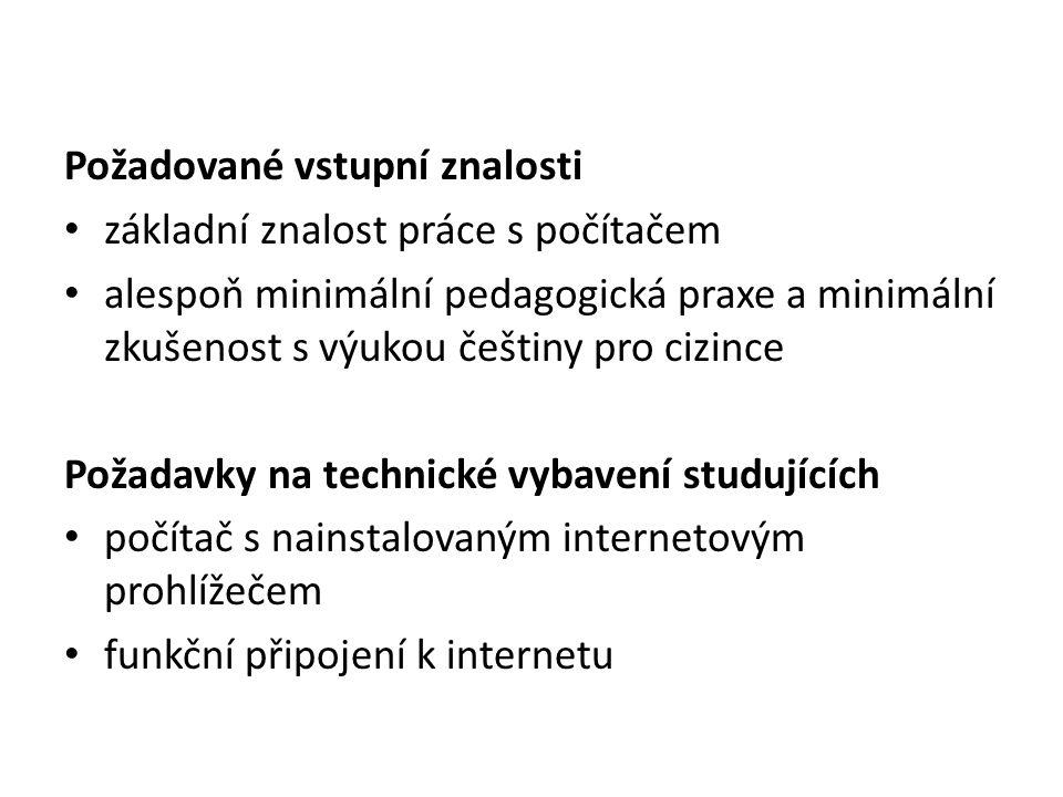 Požadované vstupní znalosti základní znalost práce s počítačem alespoň minimální pedagogická praxe a minimální zkušenost s výukou češtiny pro cizince