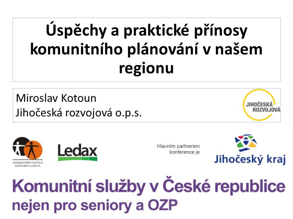 Miroslav Kotoun Jihočeská rozvojová o.p.s. Úspěchy a praktické přínosy komunitního plánování v našem regionu